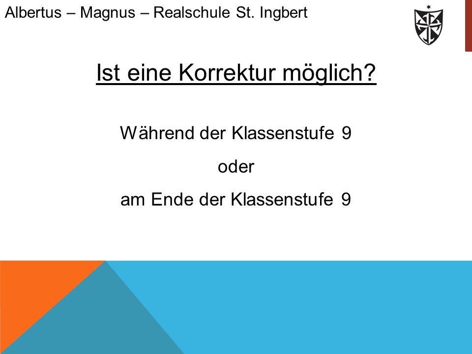 Ist eine Korrektur möglich? Während der Klassenstufe 9 oder am Ende der Klassenstufe 9 Albertus – Magnus – Realschule St. Ingbert