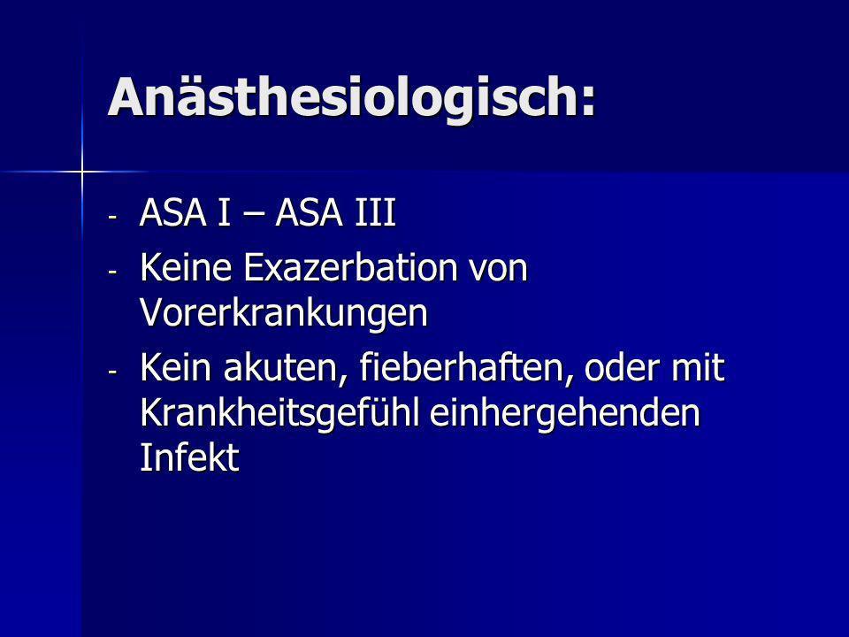 Anästhesiologisch: - ASA I – ASA III - Keine Exazerbation von Vorerkrankungen - Kein akuten, fieberhaften, oder mit Krankheitsgefühl einhergehenden In