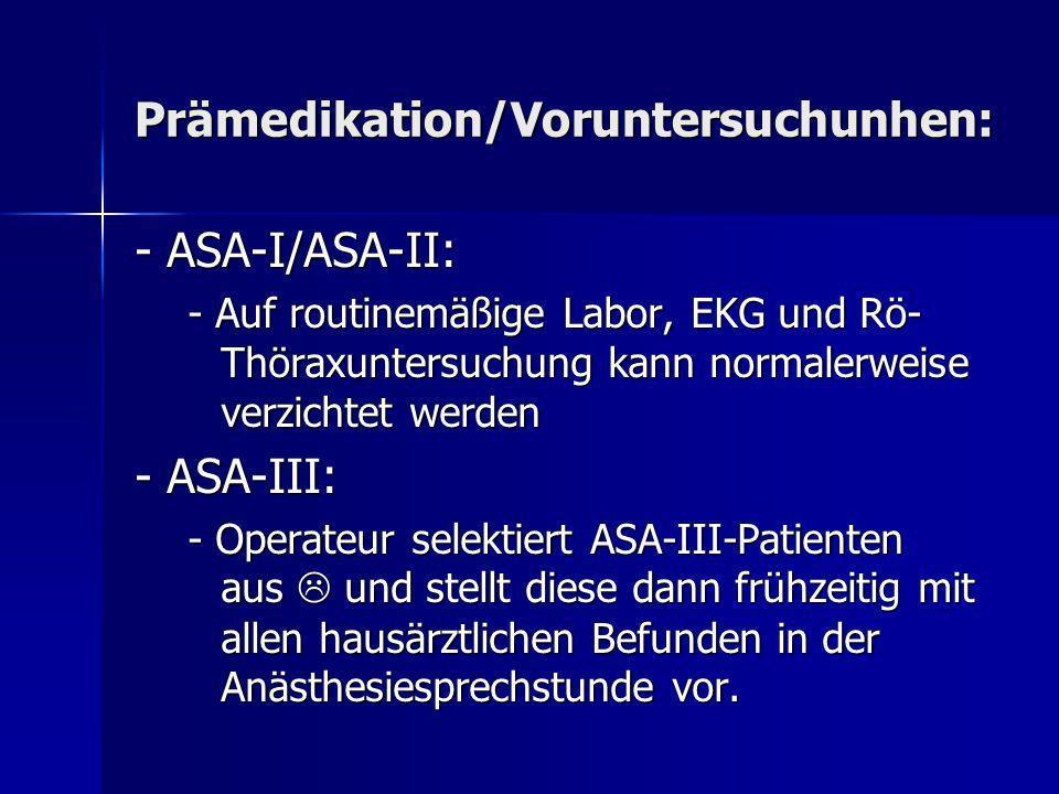 Prämedikation/Voruntersuchunhen: - ASA-I/ASA-II: - Auf routinemäßige Labor, EKG und Rö- Thöraxuntersuchung kann normalerweise verzichtet werden - ASA-