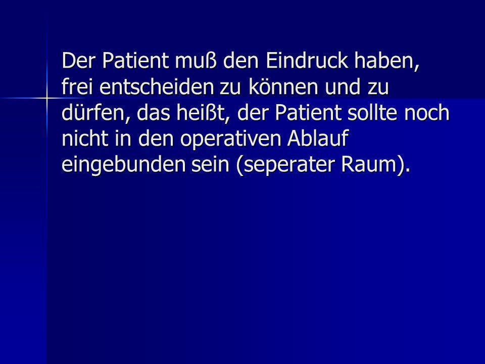 Der Patient muß den Eindruck haben, frei entscheiden zu können und zu dürfen, das heißt, der Patient sollte noch nicht in den operativen Ablauf eingeb