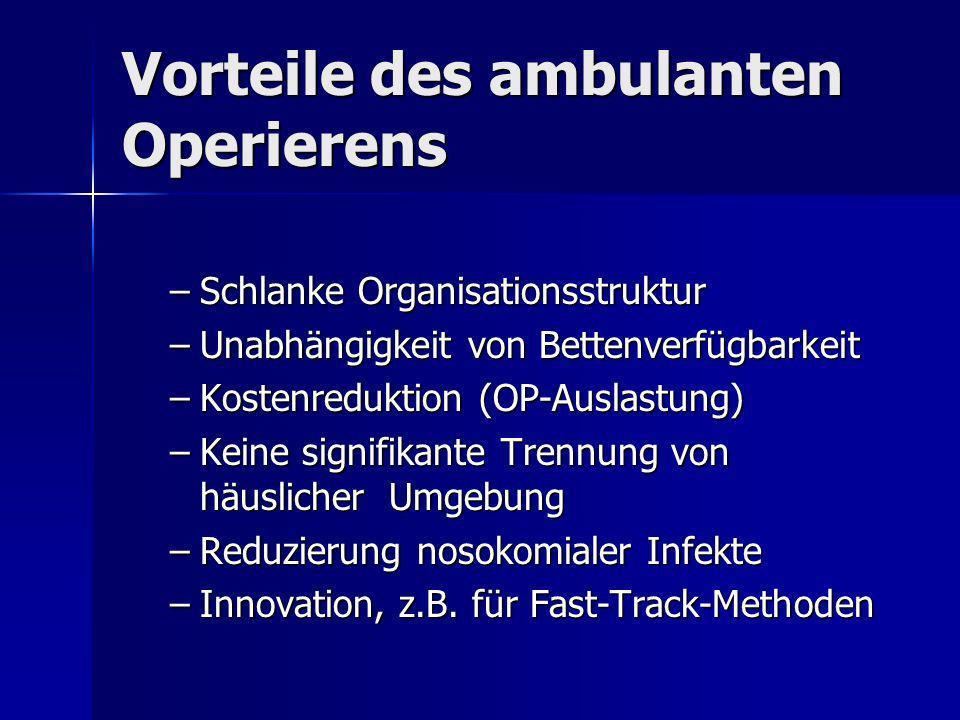 Vorteile des ambulanten Operierens –Schlanke Organisationsstruktur –Unabhängigkeit von Bettenverfügbarkeit –Kostenreduktion (OP-Auslastung) –Keine sig
