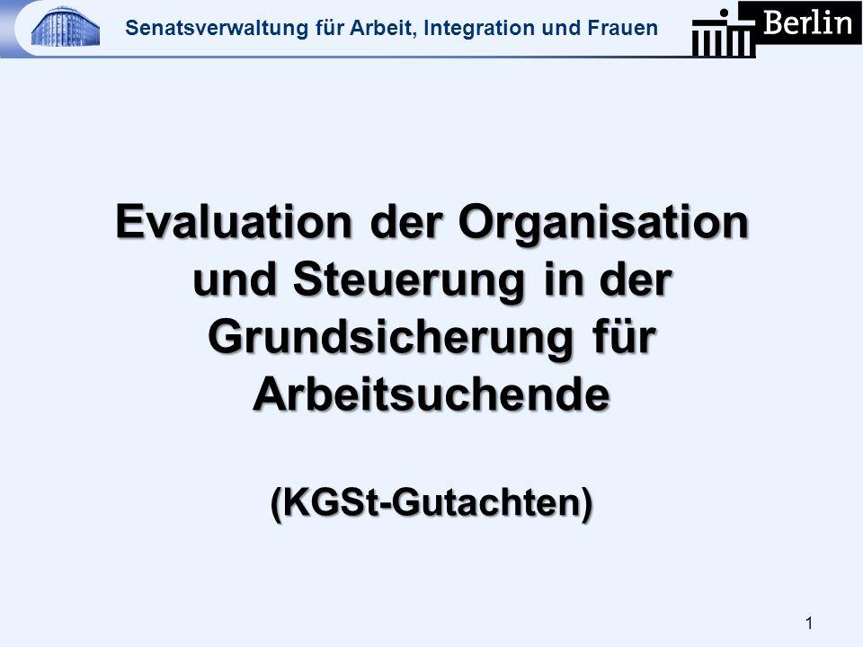 Senatsverwaltung für Arbeit, Integration und Frauen 1 Evaluation der Organisation und Steuerung in der Grundsicherung für Arbeitsuchende (KGSt-Gutacht