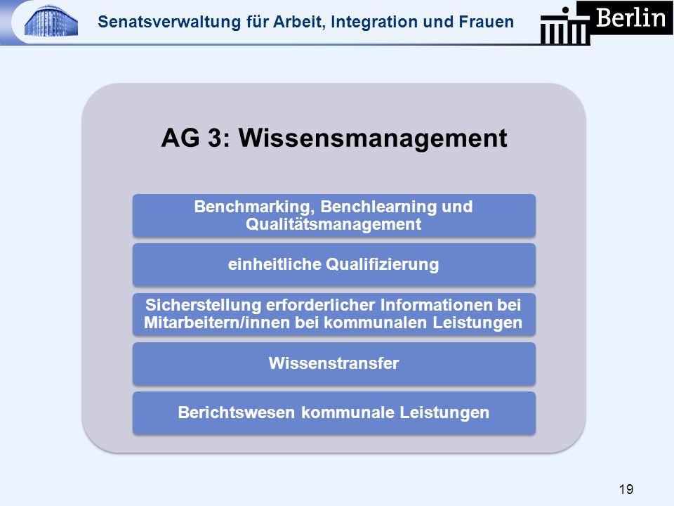 Senatsverwaltung für Arbeit, Integration und Frauen 19 AG 3: Wissensmanagement Benchmarking, Benchlearning und Qualitätsmanagement einheitliche Qualif