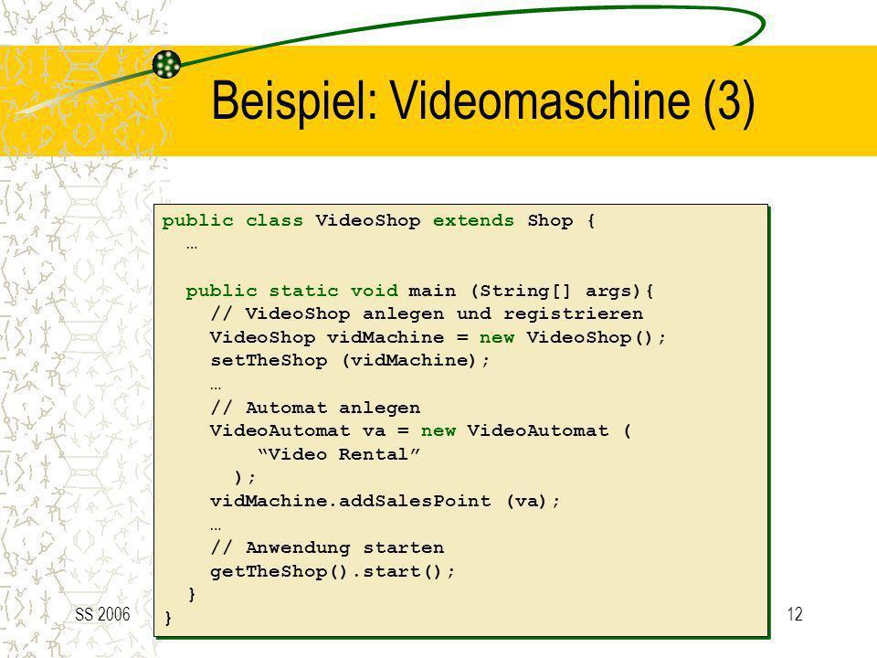 SS 200612 Beispiel: Videomaschine (3) public class VideoShop extends Shop { … public static void main (String[] args){ // VideoShop anlegen und regist