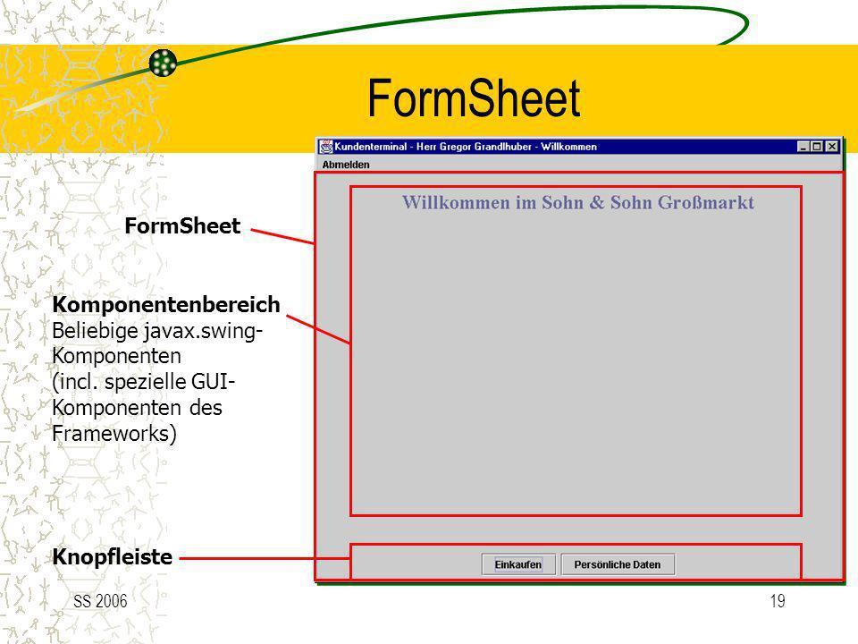 SS 200619 FormSheet Komponentenbereich Beliebige javax.swing- Komponenten (incl. spezielle GUI- Komponenten des Frameworks) Knopfleiste FormSheet