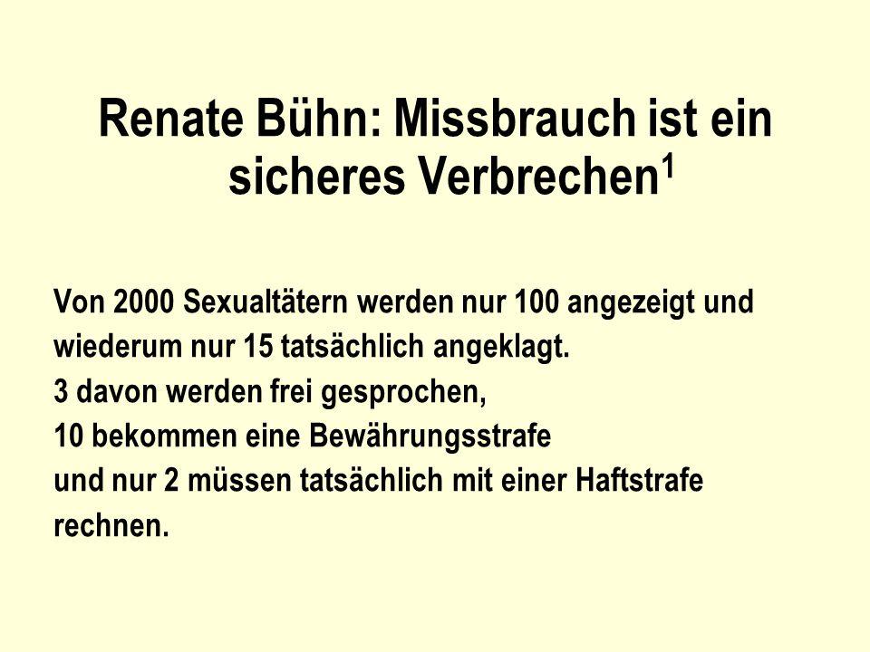 Renate Bühn: Missbrauch ist ein sicheres Verbrechen 1 Von 2000 Sexualtätern werden nur 100 angezeigt und wiederum nur 15 tatsächlich angeklagt. 3 davo