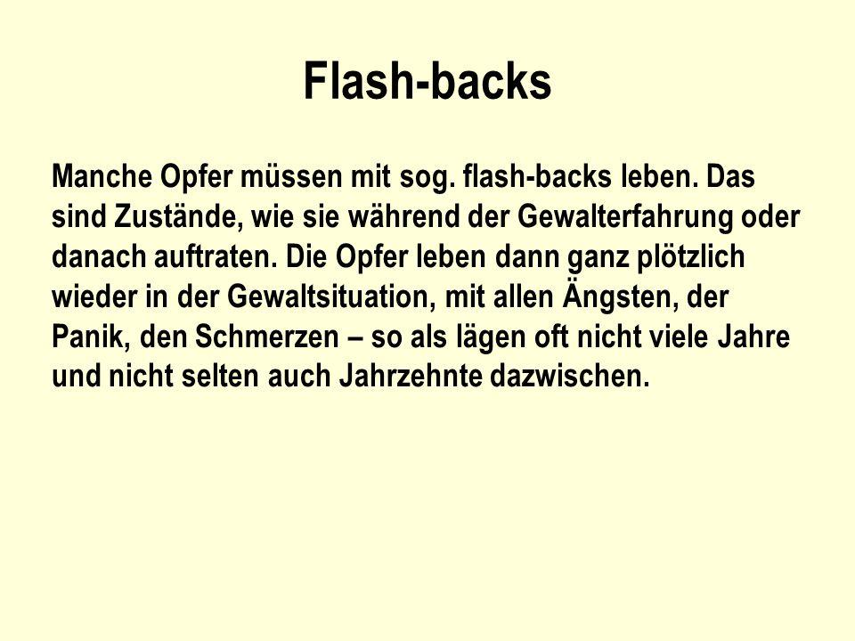 Flash-backs Manche Opfer müssen mit sog. flash-backs leben. Das sind Zustände, wie sie während der Gewalterfahrung oder danach auftraten. Die Opfer le