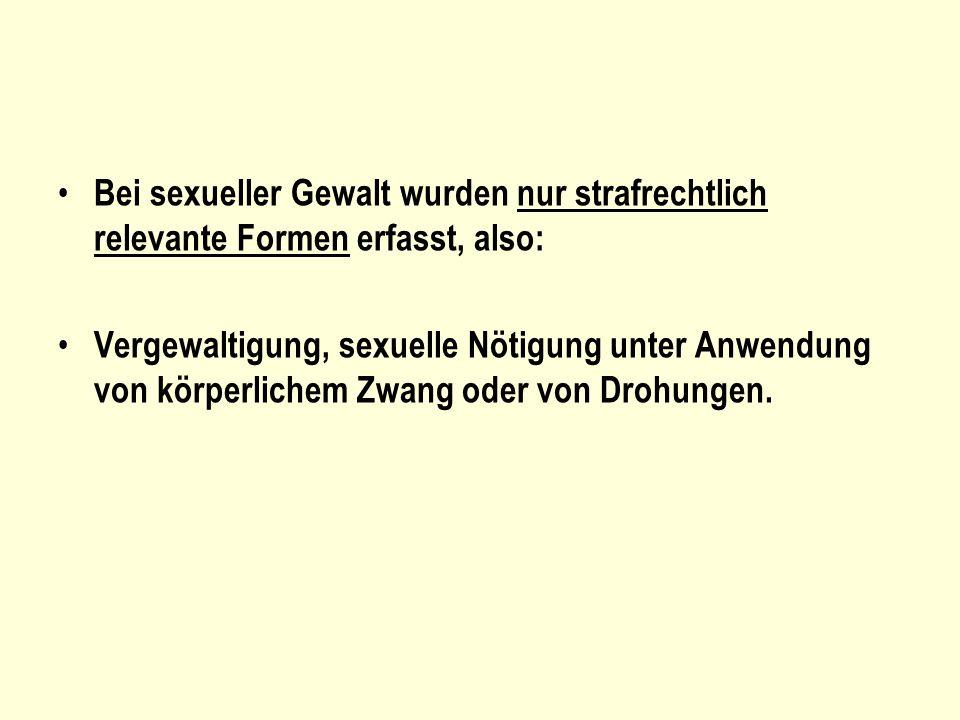 Bei sexueller Gewalt wurden nur strafrechtlich relevante Formen erfasst, also: Vergewaltigung, sexuelle Nötigung unter Anwendung von körperlichem Zwan