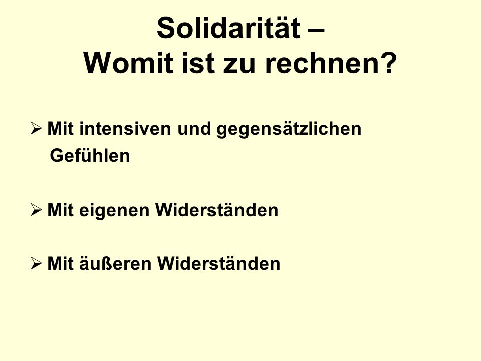 Solidarität – Womit ist zu rechnen? Mit intensiven und gegensätzlichen Gefühlen Mit eigenen Widerständen Mit äußeren Widerständen