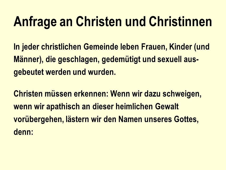 Anfrage an Christen und Christinnen In jeder christlichen Gemeinde leben Frauen, Kinder (und Männer), die geschlagen, gedemütigt und sexuell aus- gebe