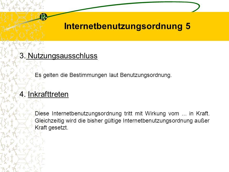 Internetbenutzungsordnung 5 3. Nutzungsausschluss Es gelten die Bestimmungen laut Benutzungsordnung. 4. Inkrafttreten Diese Internetbenutzungsordnung