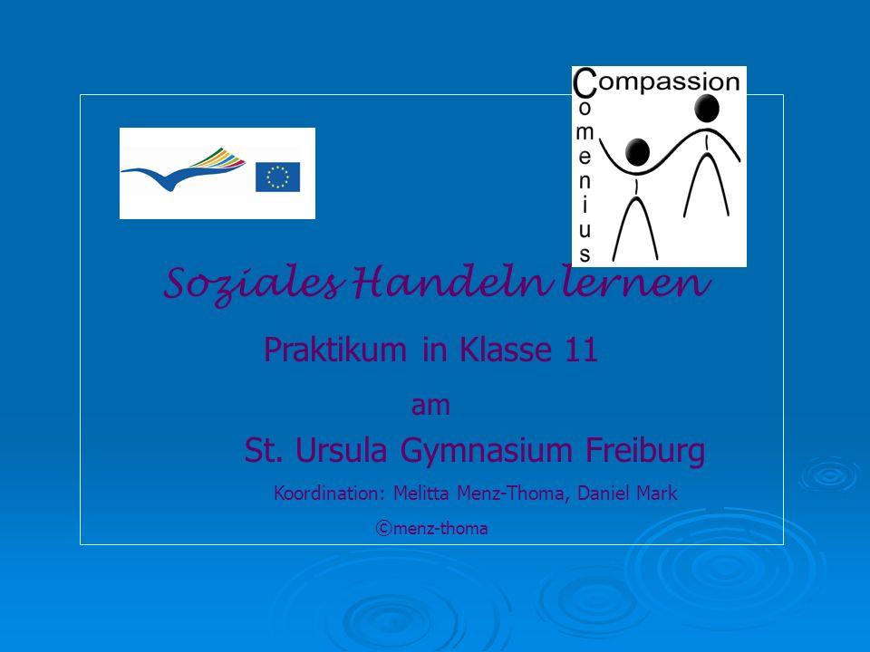Soziales Handeln lernen Praktikum in Klasse 11 am St. Ursula Gymnasium Freiburg Koordination: Melitta Menz-Thoma, Daniel Mark © menz-thoma