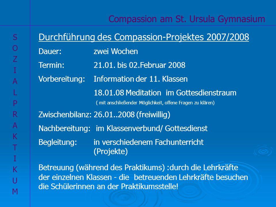 Compassion am St. Ursula Gymnasium SOZIALPRAKTIKUMSOZIALPRAKTIKUM Durchführung des Compassion-Projektes 2007/2008 Dauer: zwei Wochen Termin: 21.01. bi