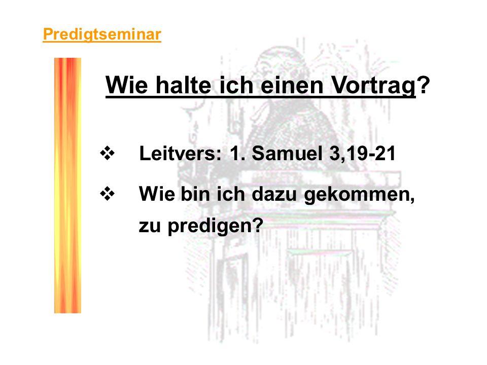 Predigtseminar Leitvers: 1. Samuel 3,19-21 Wie bin ich dazu gekommen, zu predigen? Wie halte ich einen Vortrag?