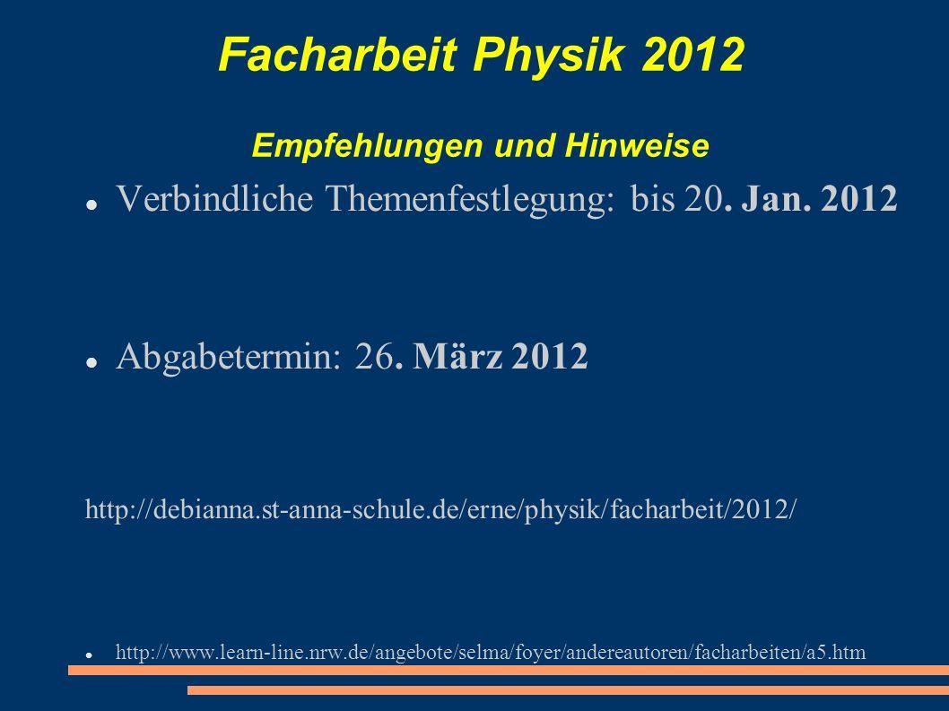 Facharbeit Physik 2012 Empfehlungen und Hinweise Verbindliche Themenfestlegung: bis 20. Jan. 2012 Abgabetermin: 26. März 2012 http://debianna.st-anna-