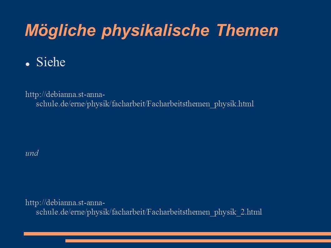 Mögliche physikalische Themen Siehe http://debianna.st-anna- schule.de/erne/physik/facharbeit/Facharbeitsthemen_physik.html und http://debianna.st-ann