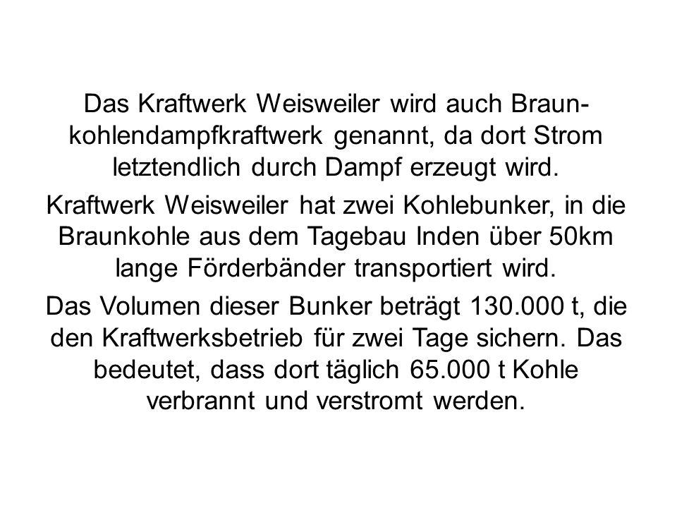 Das Kraftwerk Weisweiler wird auch Braun- kohlendampfkraftwerk genannt, da dort Strom letztendlich durch Dampf erzeugt wird. Kraftwerk Weisweiler hat