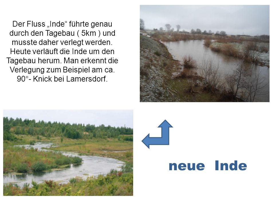 Der Fluss Inde führte genau durch den Tagebau ( 5km ) und musste daher verlegt werden. Heute verläuft die Inde um den Tagebau herum. Man erkennt die V