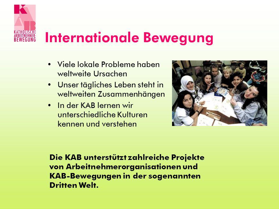 Internationale Bewegung Viele lokale Probleme haben weltweite Ursachen Unser tägliches Leben steht in weltweiten Zusammenhängen In der KAB lernen wir
