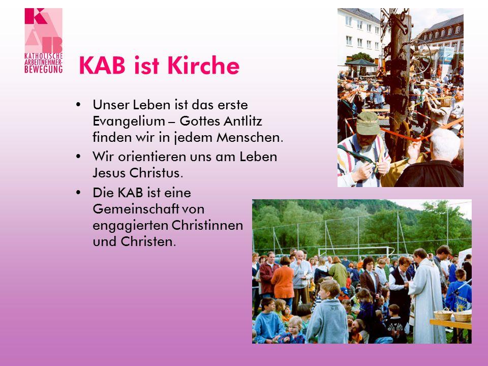 KAB ist Kirche Unser Leben ist das erste Evangelium – Gottes Antlitz finden wir in jedem Menschen. Wir orientieren uns am Leben Jesus Christus. Die KA