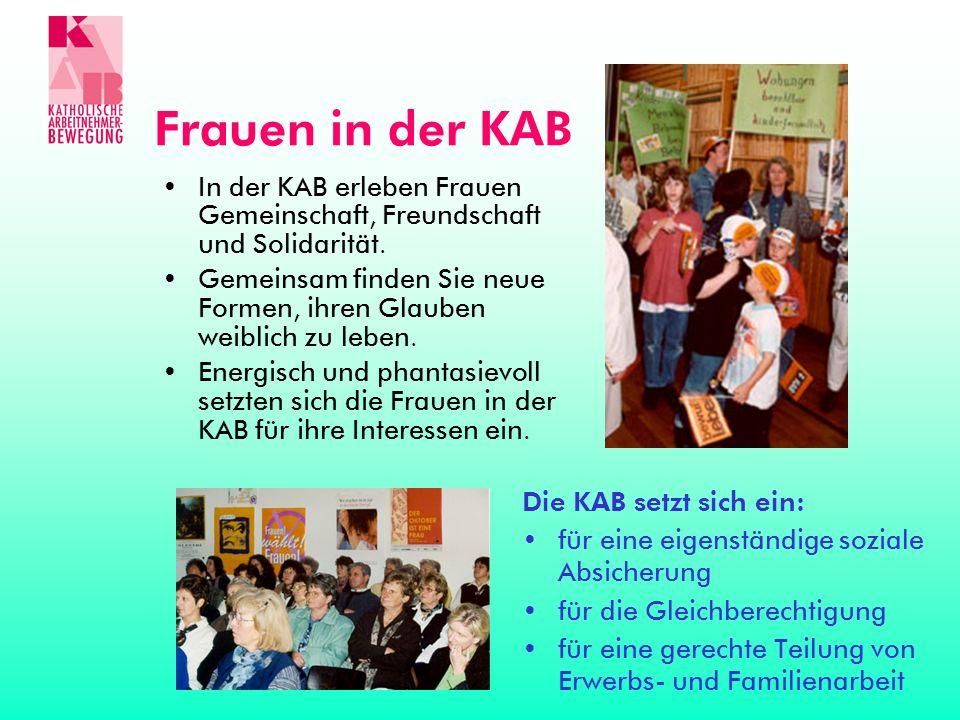 Frauen in der KAB In der KAB erleben Frauen Gemeinschaft, Freundschaft und Solidarität. Gemeinsam finden Sie neue Formen, ihren Glauben weiblich zu le
