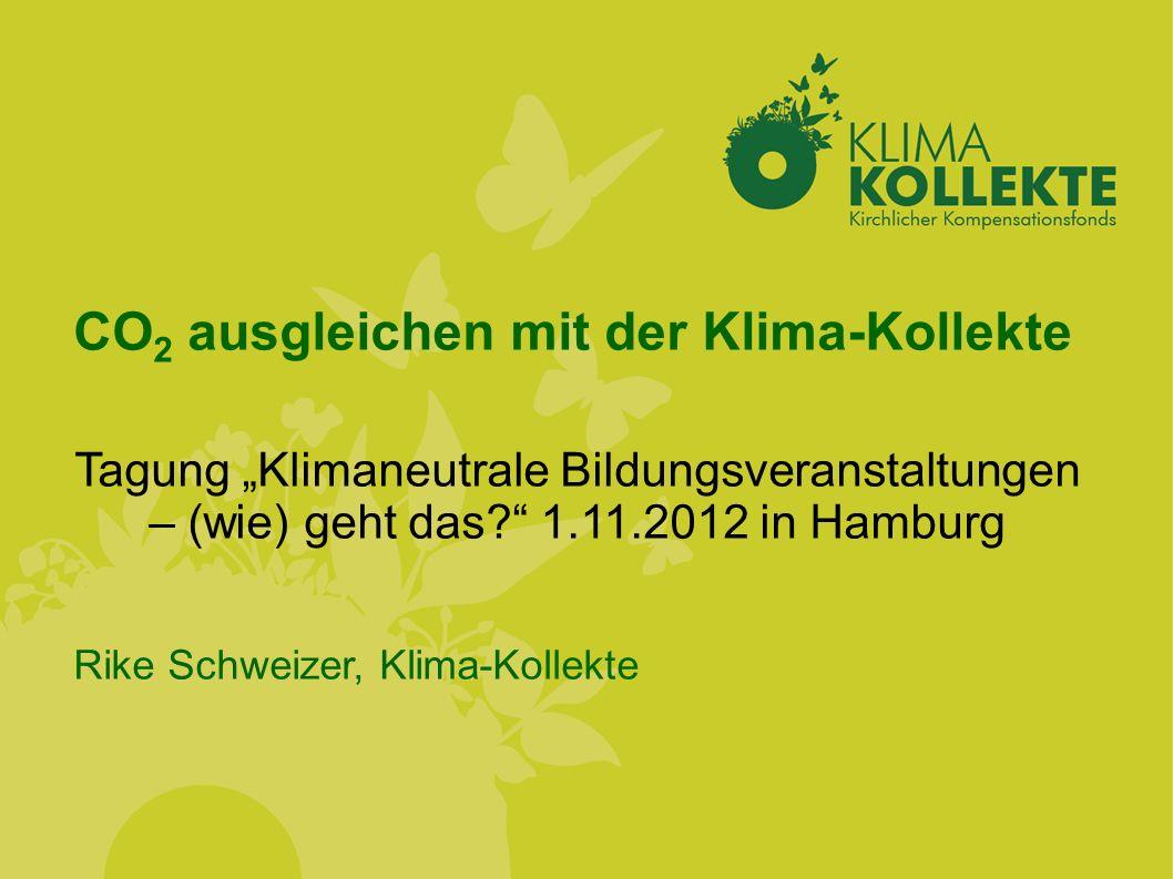 CO 2 ausgleichen mit der Klima-Kollekte Tagung Klimaneutrale Bildungsveranstaltungen – (wie) geht das? 1.11.2012 in Hamburg Rike Schweizer, Klima-Koll