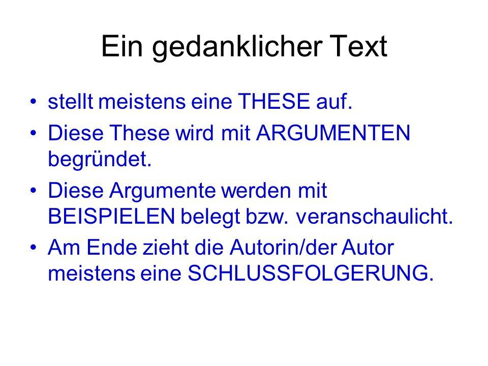 Ein gedanklicher Text stellt meistens eine THESE auf. Diese These wird mit ARGUMENTEN begründet. Diese Argumente werden mit BEISPIELEN belegt bzw. ver