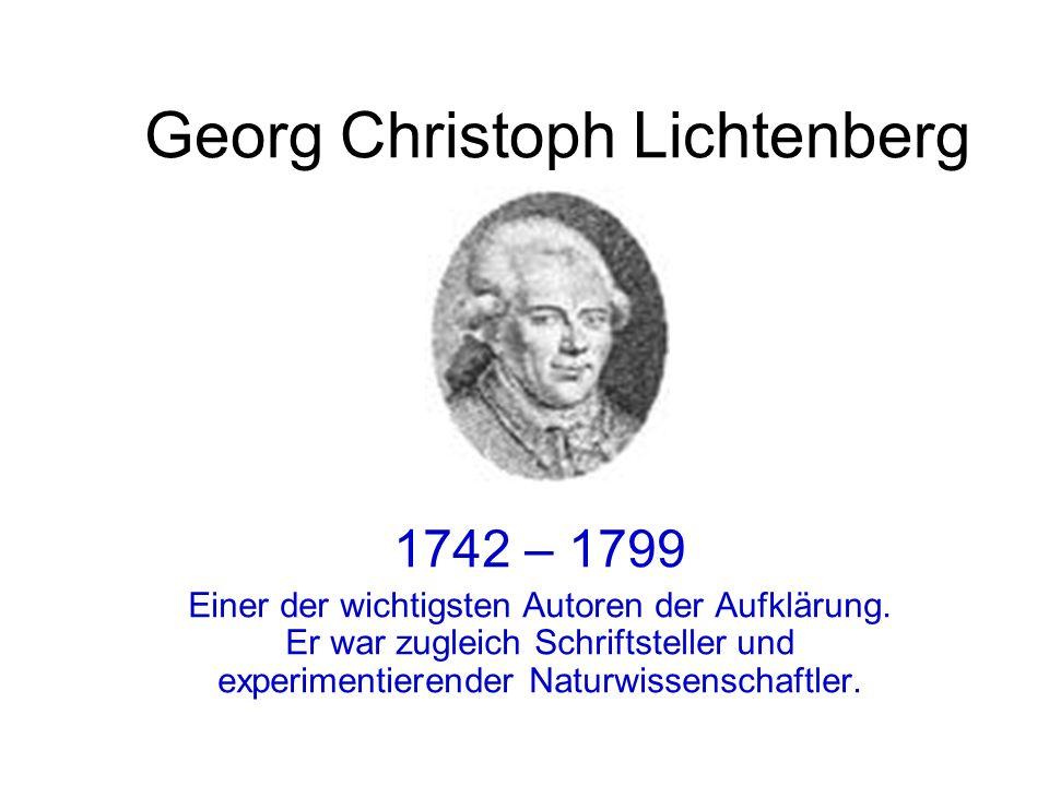 Georg Christoph Lichtenberg 1742 – 1799 Einer der wichtigsten Autoren der Aufklärung. Er war zugleich Schriftsteller und experimentierender Naturwisse