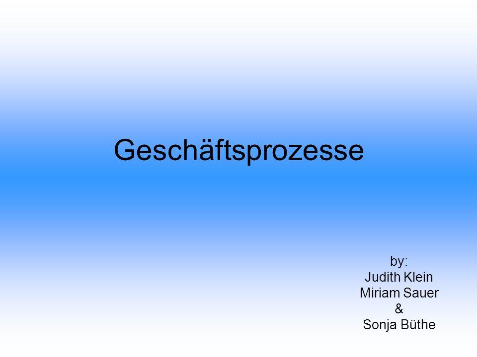 Geschäftsprozesse by: Judith Klein Miriam Sauer & Sonja Büthe