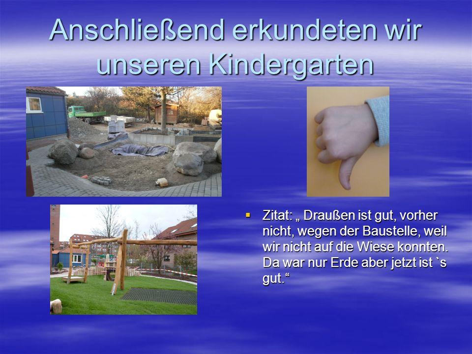 Anschließend erkundeten wir unseren Kindergarten Zitat: Draußen ist gut, vorher nicht, wegen der Baustelle, weil wir nicht auf die Wiese konnten. Da w