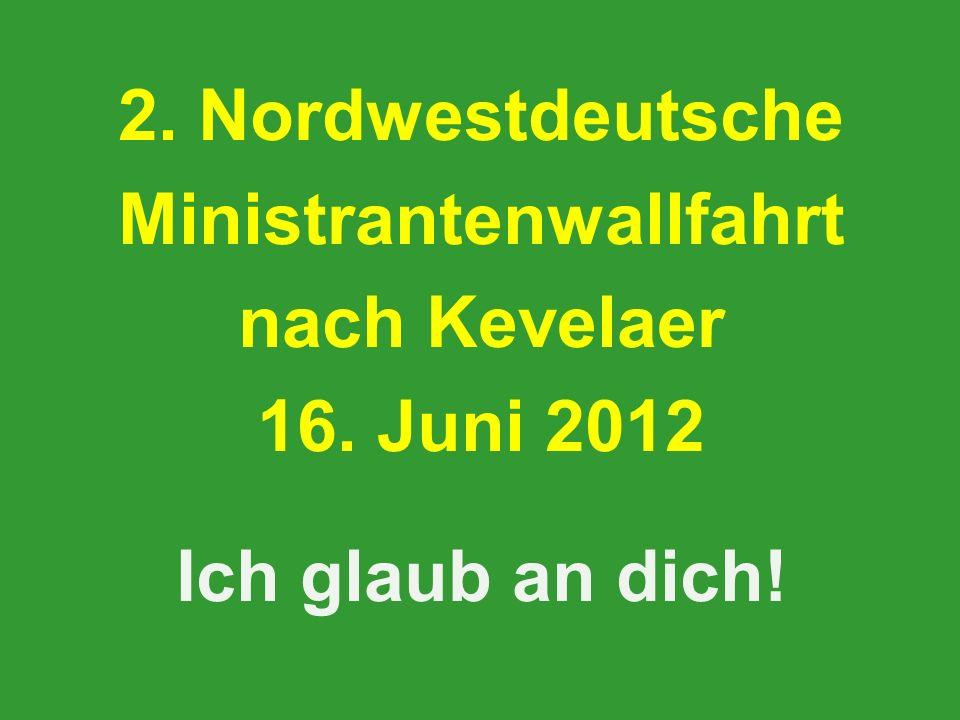 2. Nordwestdeutsche Ministrantenwallfahrt nach Kevelaer 16. Juni 2012 Ich glaub an dich!