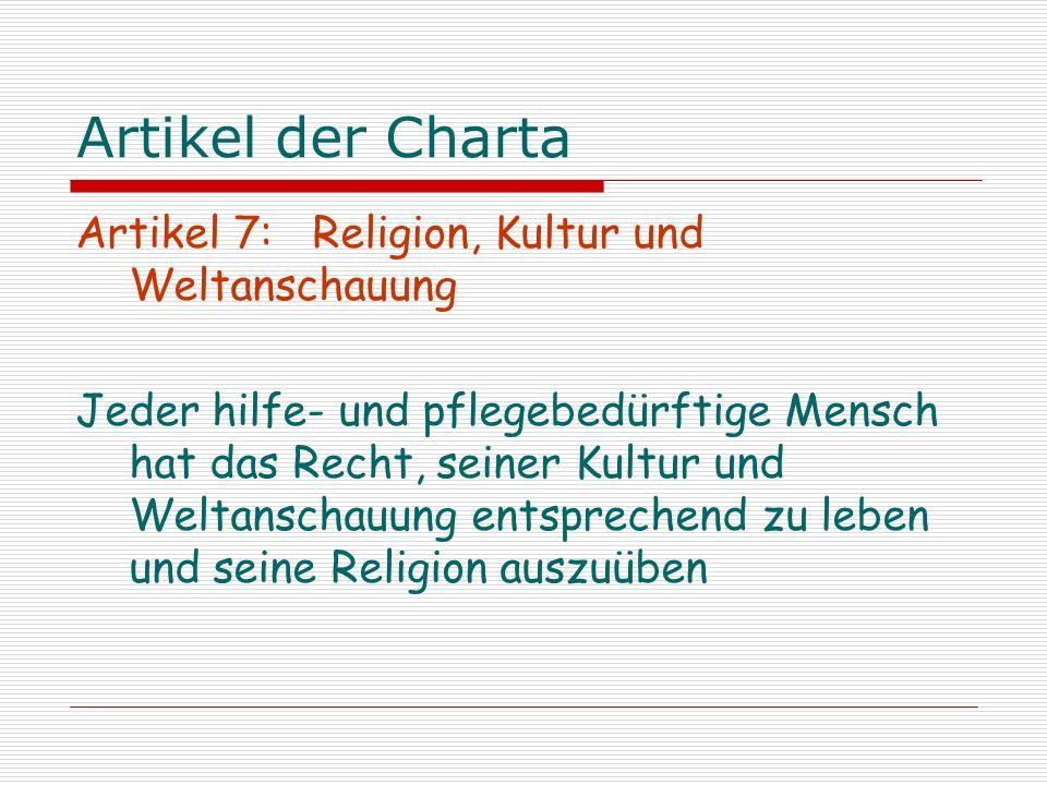 Artikel der Charta Artikel 7: Religion, Kultur und Weltanschauung Jeder hilfe- und pflegebedürftige Mensch hat das Recht, seiner Kultur und Weltanscha