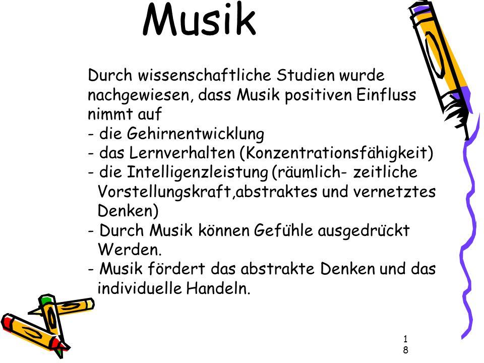 18 Durch wissenschaftliche Studien wurde nachgewiesen, dass Musik positiven Einfluss nimmt auf - die Gehirnentwicklung - das Lernverhalten (Konzentrationsfähigkeit) - die Intelligenzleistung (räumlich- zeitliche Vorstellungskraft,abstraktes und vernetztes Denken) - Durch Musik können Gefu ̈ hle ausgedru ̈ ckt Werden.