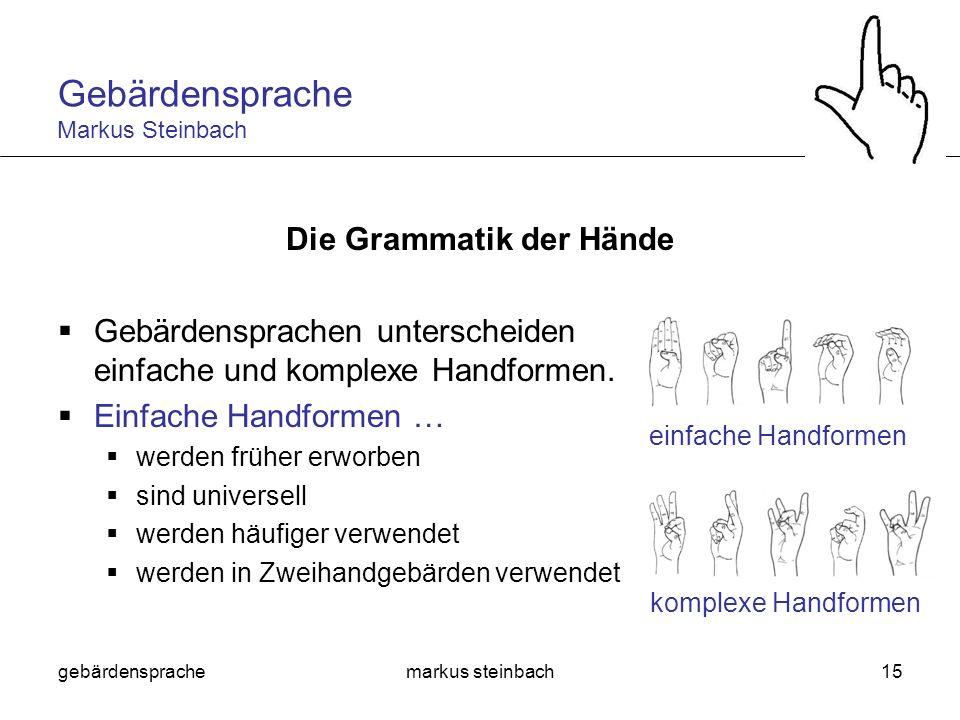 gebärdensprachemarkus steinbach15 Die Grammatik der Hände Gebärdensprachen unterscheiden einfache und komplexe Handformen. Einfache Handformen … werde