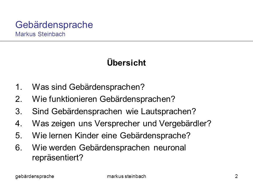 gebärdensprachemarkus steinbach3 Ergebnisse Gebärdensprachen und Lautsprachen verwenden weitgehend dieselben grammatischen Strukturen dieselben psycholinguistischen Prozesse dieselben Gehirnregionen Unterschiede in allen drei Gebieten ergeben sich vor allem aus den verschiedenen Modalitäten der Produktion und Wahrnehmung Gebärdensprache Markus Steinbach