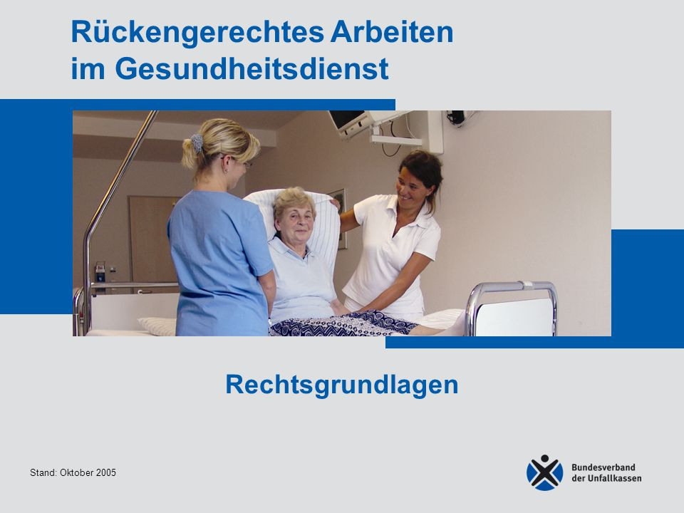 Stand: Oktober 2005 Rückengerechtes Arbeiten im Gesundheitsdienst Rechtsgrundlagen