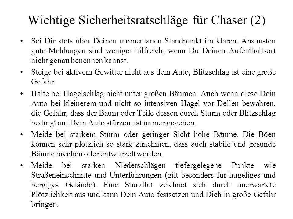 Wichtige Sicherheitsratschläge für Chaser (1) Jegliches Spotten und Chasen erfolgt auf eigene Gefahr. Skywarn Deutschland e.V. schließt für alle Schäd