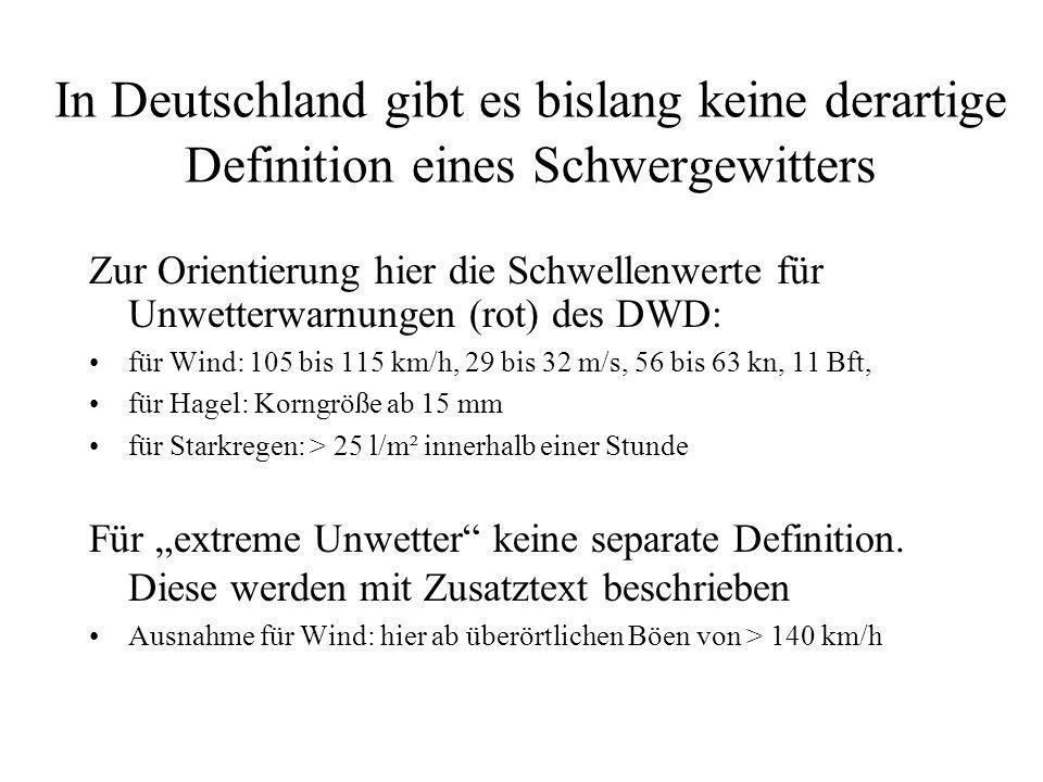 In Deutschland gibt es bislang keine derartige Definition eines Schwergewitters Zur Orientierung hier die Schwellenwerte für Unwetterwarnungen (rot) des DWD: für Wind: 105 bis 115 km/h, 29 bis 32 m/s, 56 bis 63 kn, 11 Bft, für Hagel: Korngröße ab 15 mm für Starkregen: > 25 l/m² innerhalb einer Stunde Für extreme Unwetter keine separate Definition.