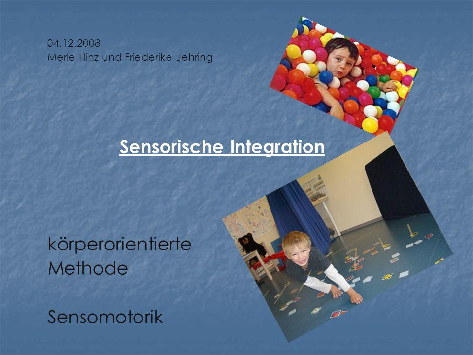 04.12.2008 Merle Hinz und Friederike Jehring Sensorische Integration körperorientierte Methode Sensomotorik
