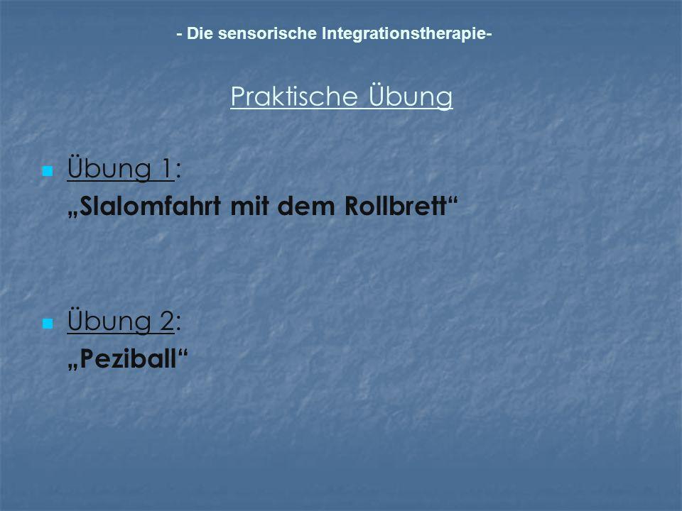 Praktische Übung Übung 1: Slalomfahrt mit dem Rollbrett Übung 2: Peziball - Die sensorische Integrationstherapie-