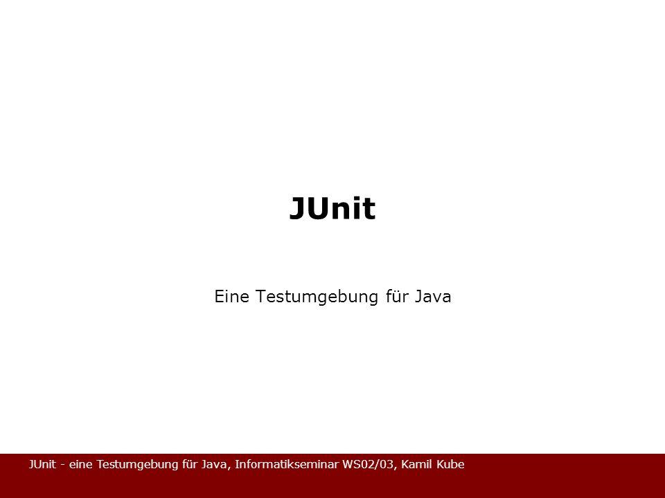 JUnit - eine Testumgebung für Java, Informatikseminar WS02/03, Kamil Kube Gliederung Was ist JUnit / Motivation Allgemeine Struktur von JUnit Beispiel / Verfeinerung Zusammenfassung
