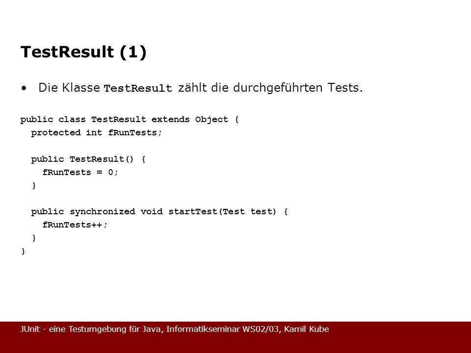 JUnit - eine Testumgebung für Java, Informatikseminar WS02/03, Kamil Kube TestResult (1) Die Klasse TestResult zählt die durchgeführten Tests. public