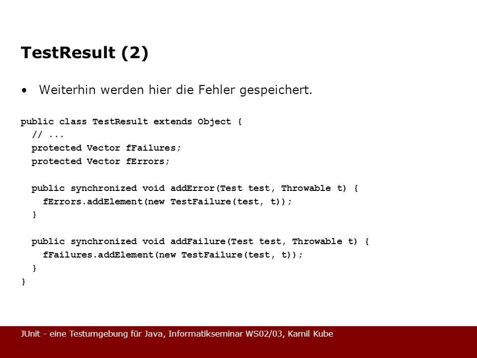 JUnit - eine Testumgebung für Java, Informatikseminar WS02/03, Kamil Kube TestResult (2) Weiterhin werden hier die Fehler gespeichert. public class Te