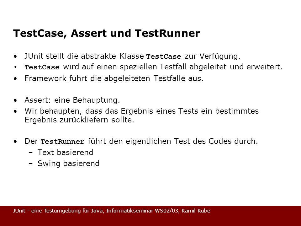 JUnit - eine Testumgebung für Java, Informatikseminar WS02/03, Kamil Kube TestCase, Assert und TestRunner JUnit stellt die abstrakte Klasse TestCase z