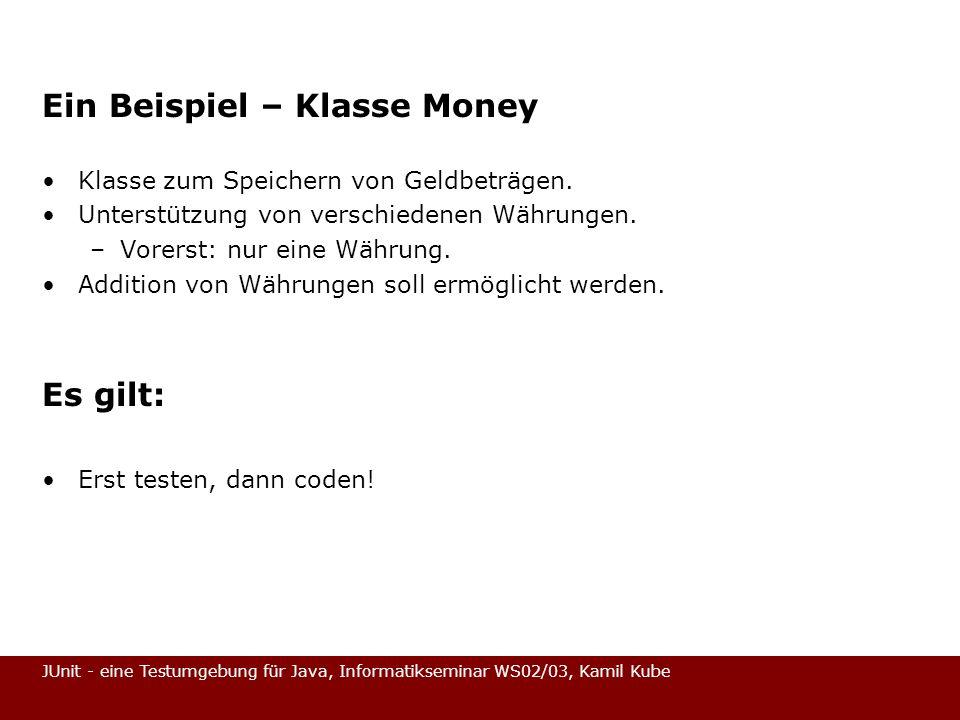 JUnit - eine Testumgebung für Java, Informatikseminar WS02/03, Kamil Kube Ein Beispiel – Klasse Money Klasse zum Speichern von Geldbeträgen. Unterstüt