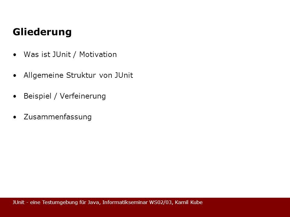 JUnit - eine Testumgebung für Java, Informatikseminar WS02/03, Kamil Kube Gliederung Was ist JUnit / Motivation Allgemeine Struktur von JUnit Beispiel