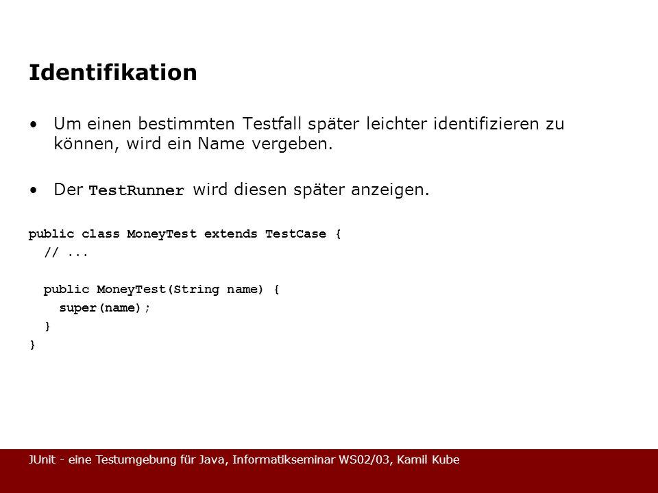JUnit - eine Testumgebung für Java, Informatikseminar WS02/03, Kamil Kube Identifikation Um einen bestimmten Testfall später leichter identifizieren z