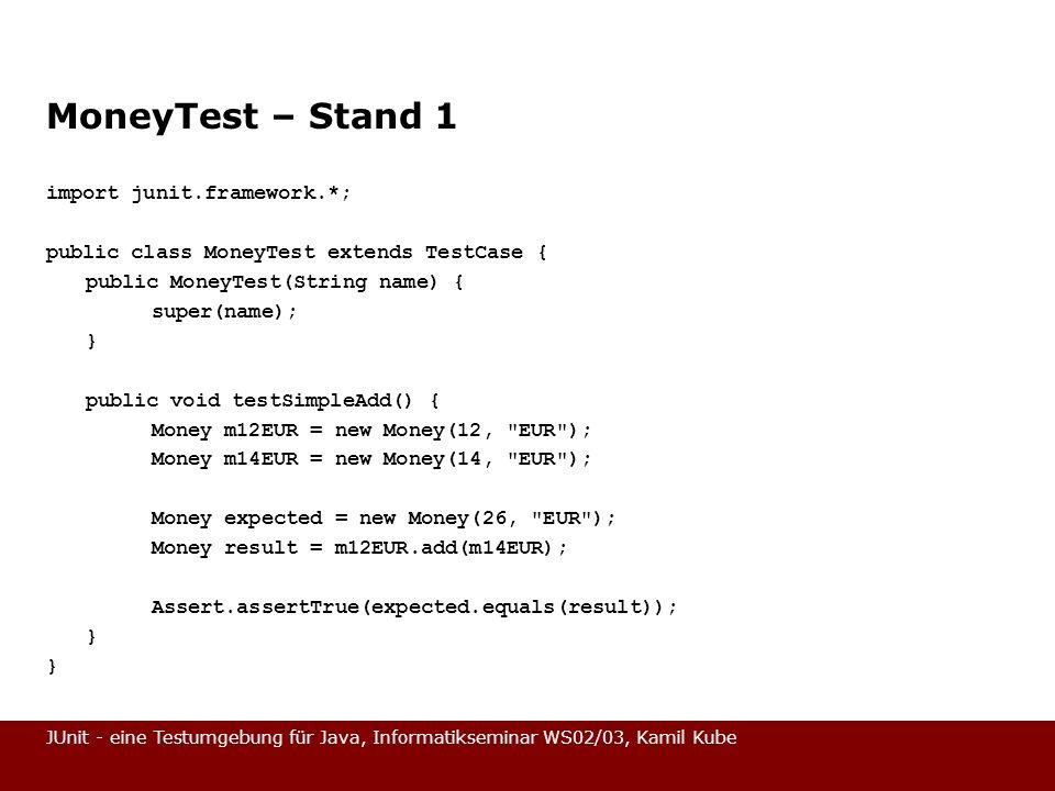 JUnit - eine Testumgebung für Java, Informatikseminar WS02/03, Kamil Kube MoneyTest – Stand 1 import junit.framework.*; public class MoneyTest extends