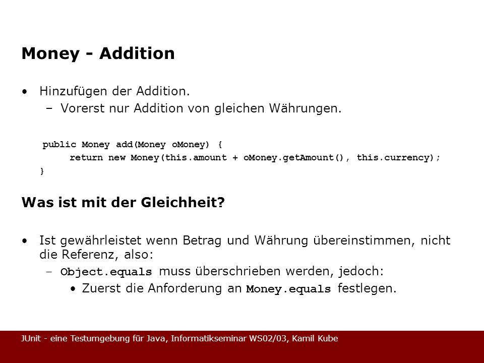 JUnit - eine Testumgebung für Java, Informatikseminar WS02/03, Kamil Kube Money - Addition Hinzufügen der Addition. –Vorerst nur Addition von gleichen