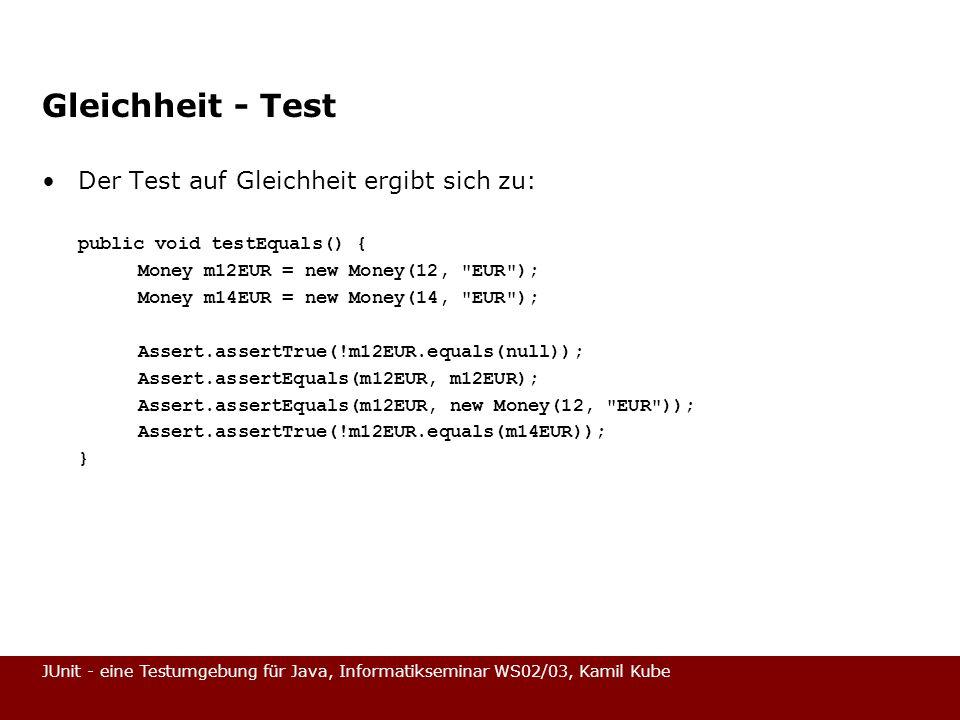 JUnit - eine Testumgebung für Java, Informatikseminar WS02/03, Kamil Kube Gleichheit - Test Der Test auf Gleichheit ergibt sich zu: public void testEq